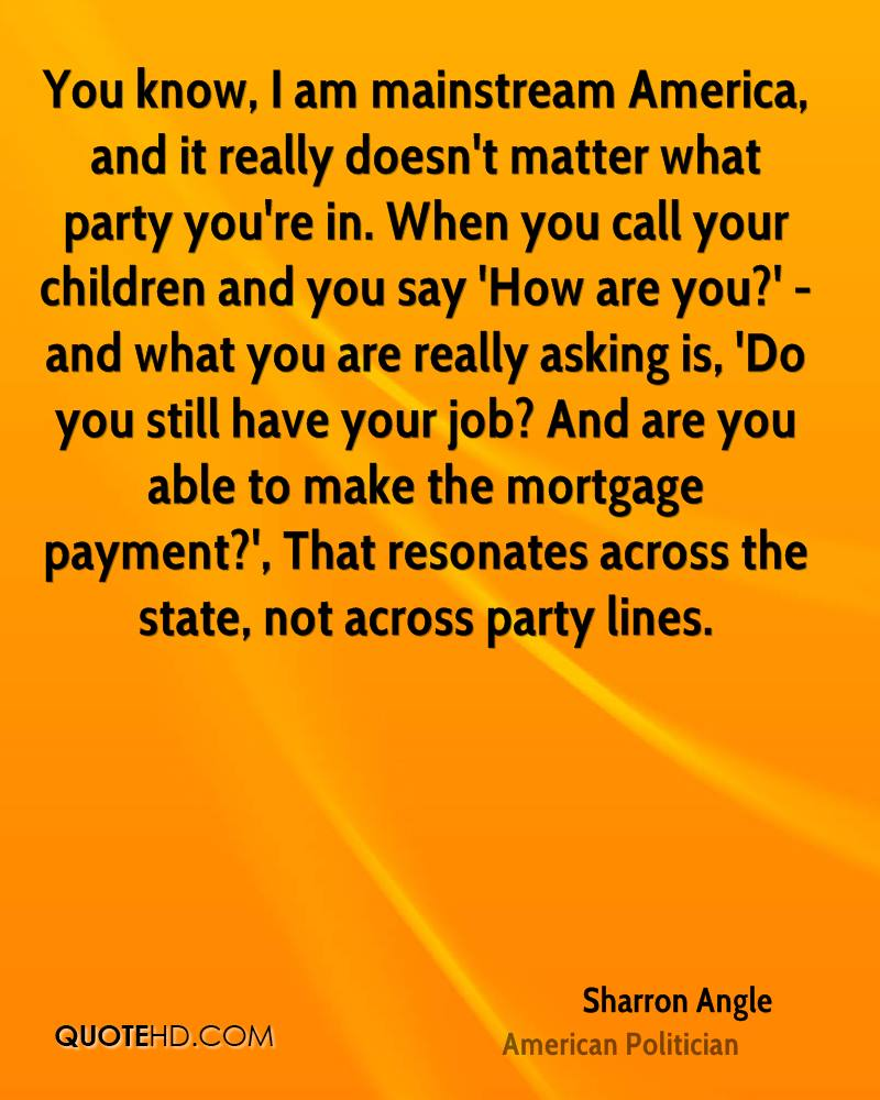 You know, I am mainstream America, and it really doesn't matter what party you're in. When you call your children and you say 'How are you?' - and what you are really asking is, 'Do you still have your job? And are you able to make the mortgage payment?', That resonates across the state, not across party lines.