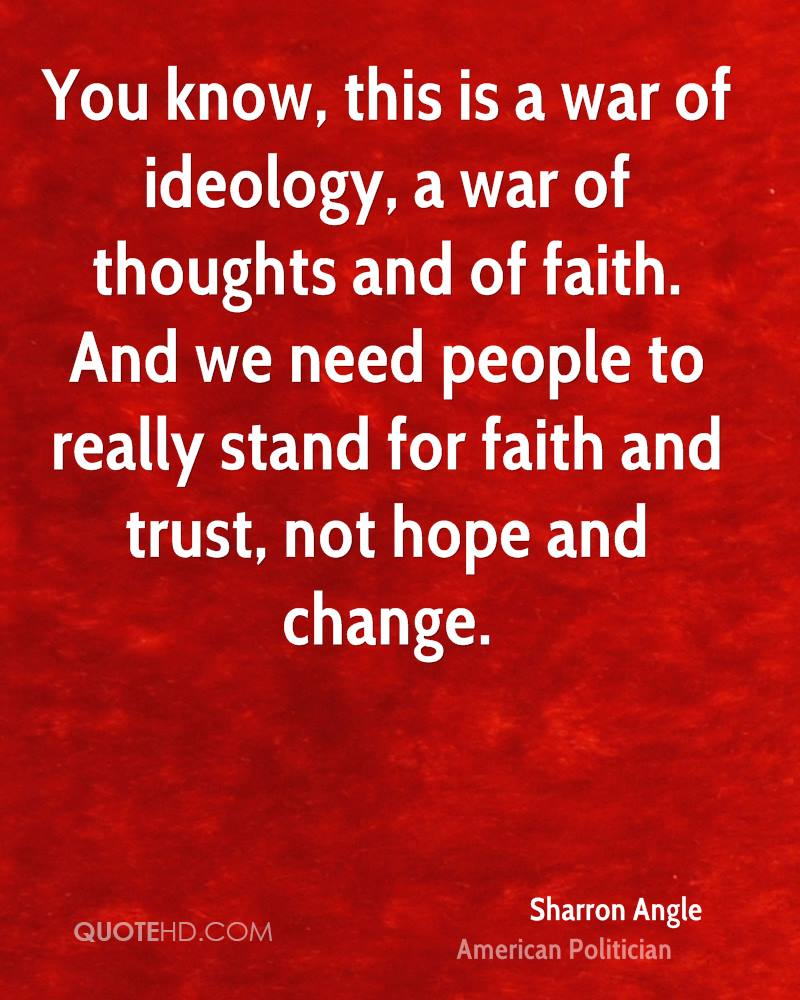 You know, this is a war of ideology, a war of thoughts and of faith. And we need people to really stand for faith and trust, not hope and change.