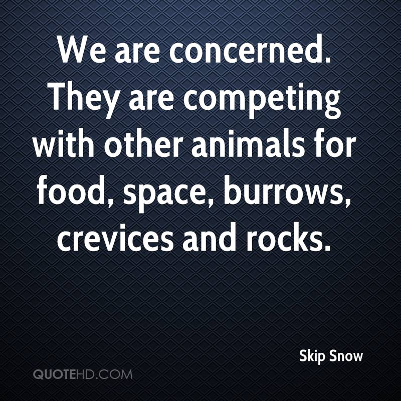 We are concerned. They are competing with other animals for food, space, burrows, crevices and rocks.