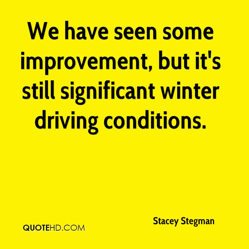 We have seen some improvement, but it's still significant winter driving conditions.
