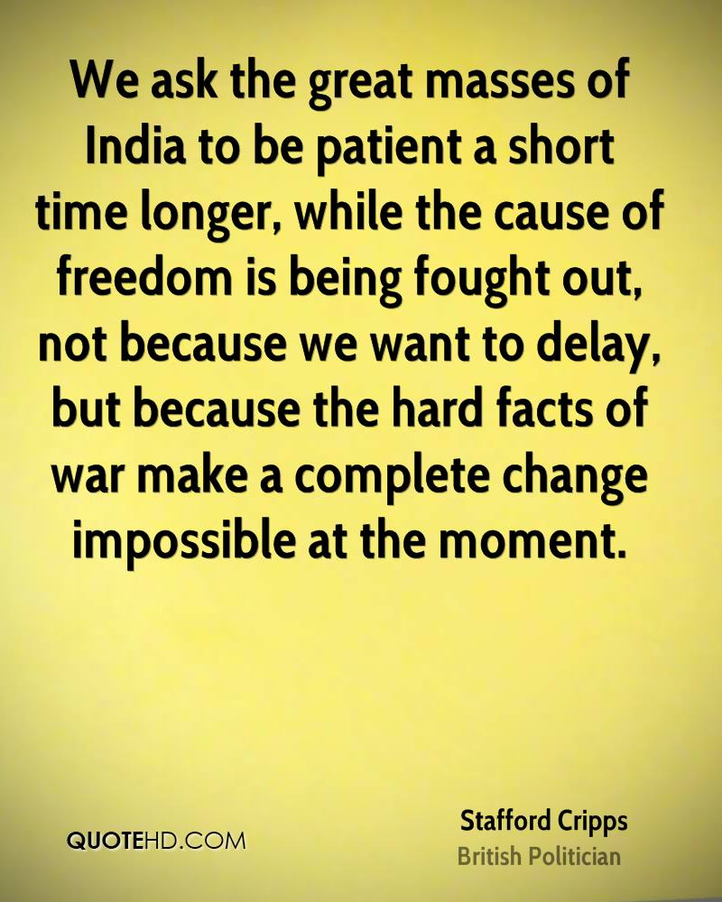 We ask the great masses of India to be patient a short time longer, while the cause of freedom is being fought out, not because we want to delay, but because the hard facts of war make a complete change impossible at the moment.
