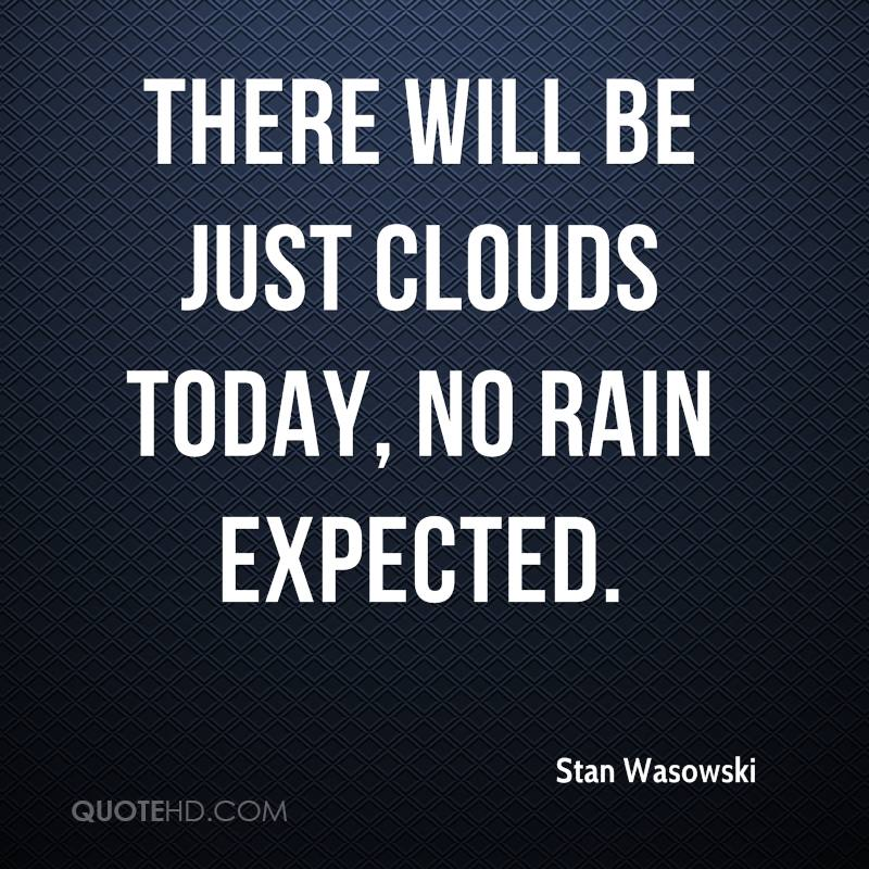 There will be just clouds today, no rain expected.
