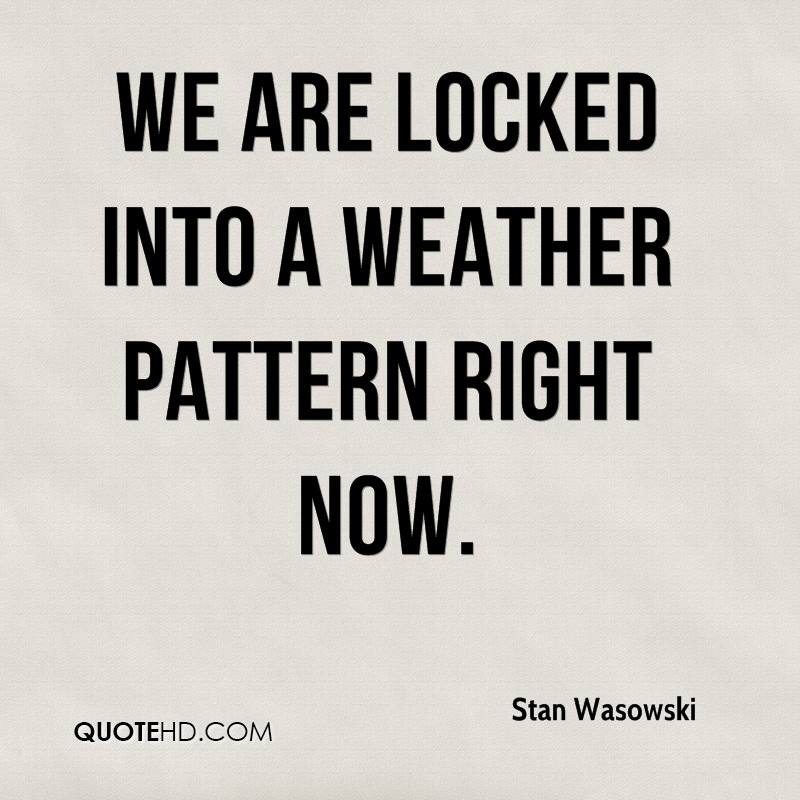 We are locked into a weather pattern right now.