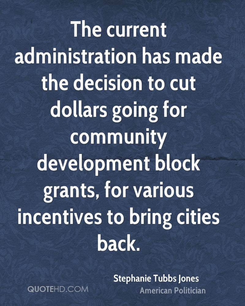 The current administration has made the decision to cut dollars going for community development block grants, for various incentives to bring cities back.