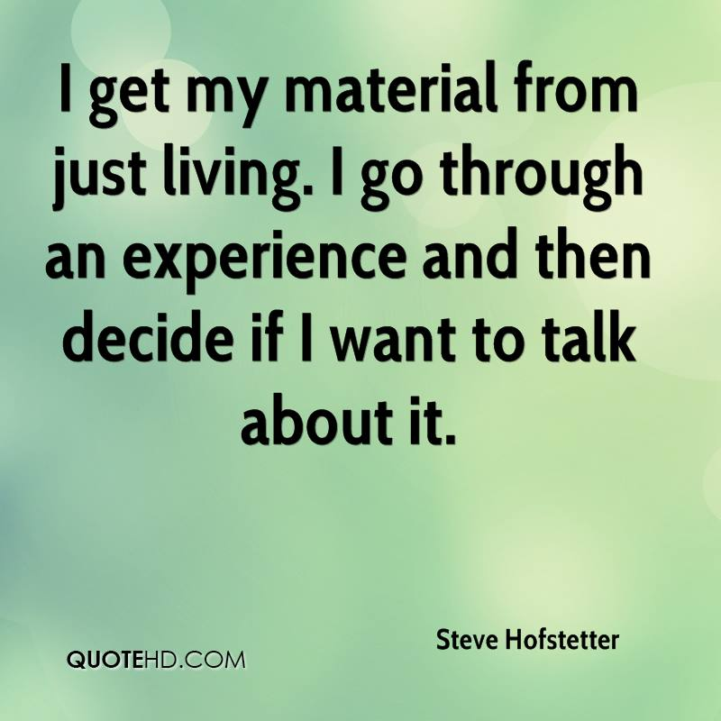 I get my material from just living. I go through an experience and then decide if I want to talk about it.