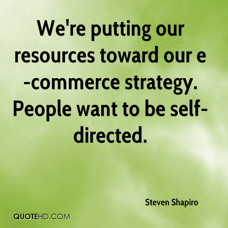 We're putting our resources toward our e-commerce strategy. People want to be self-directed.