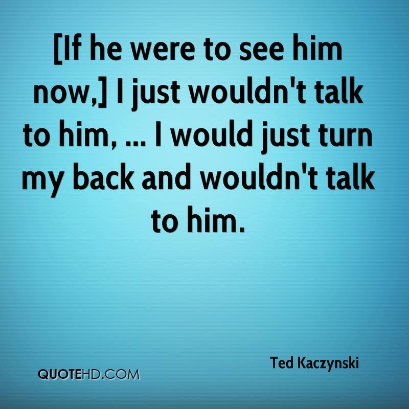 [If he were to see him now,] I just wouldn't talk to him, ... I would just turn my back and wouldn't talk to him.