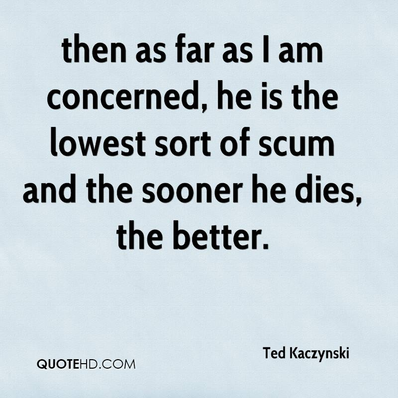 then as far as I am concerned, he is the lowest sort of scum and the sooner he dies, the better.