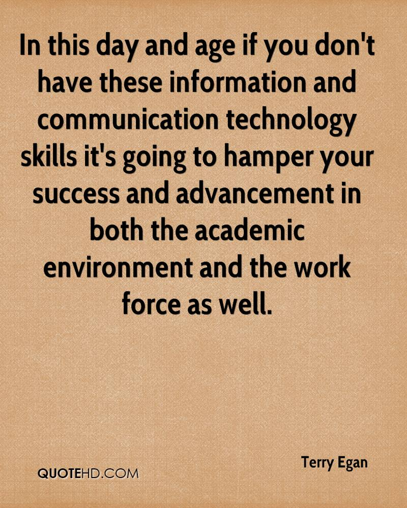 In this day and age if you don't have these information and communication technology skills it's going to hamper your success and advancement in both the academic environment and the work force as well.