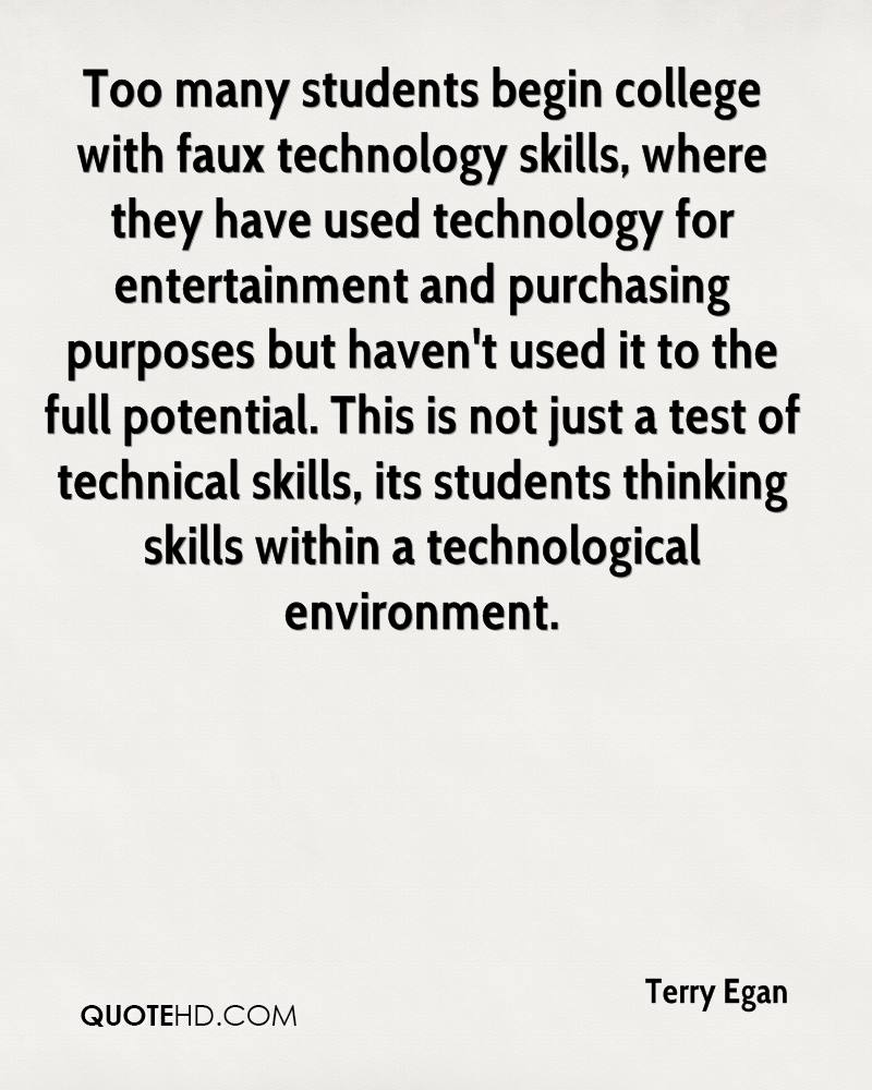 Too many students begin college with faux technology skills, where they have used technology for entertainment and purchasing purposes but haven't used it to the full potential. This is not just a test of technical skills, its students thinking skills within a technological environment.