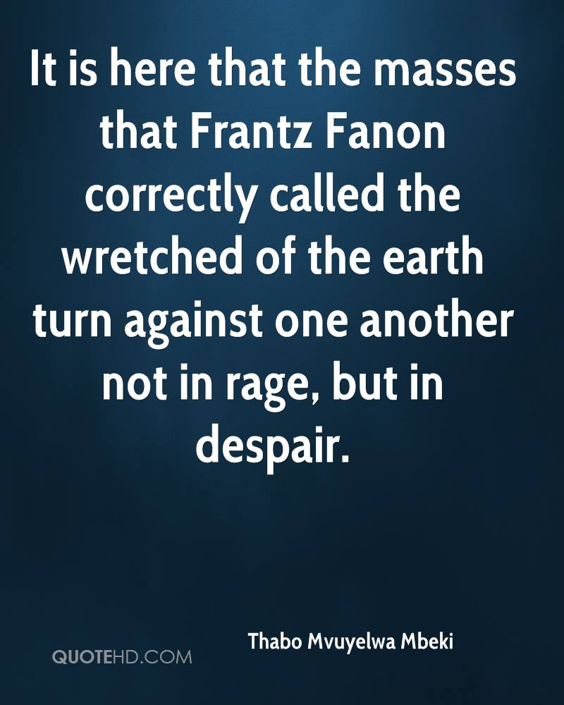 It is here that the masses that Frantz Fanon correctly called the wretched of the earth turn against one another not in rage, but in despair.