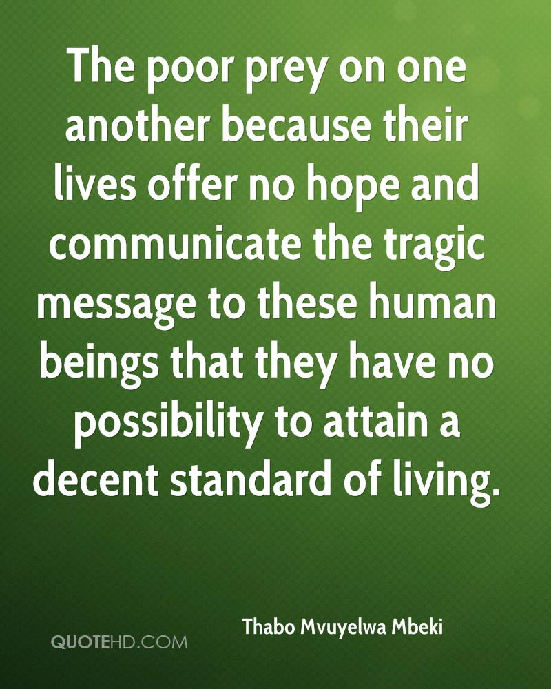 The poor prey on one another because their lives offer no hope and communicate the tragic message to these human beings that they have no possibility to attain a decent standard of living.