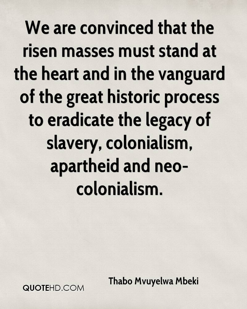 We are convinced that the risen masses must stand at the heart and in the vanguard of the great historic process to eradicate the legacy of slavery, colonialism, apartheid and neo-colonialism.