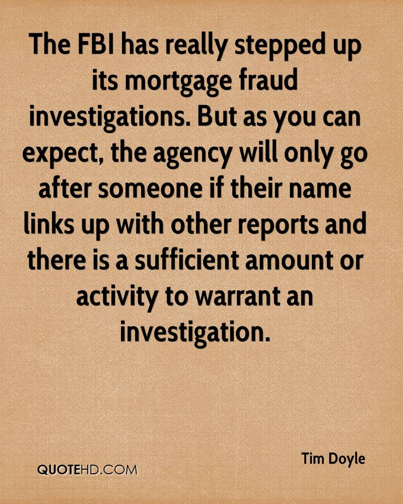 The FBI has really stepped up its mortgage fraud investigations. But as you can expect, the agency will only go after someone if their name links up with other reports and there is a sufficient amount or activity to warrant an investigation.