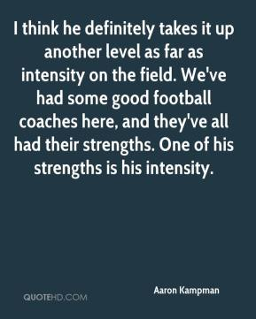 Aaron Kampman - I think he definitely takes it up another level as far as intensity on the field. We've had some good football coaches here, and they've all had their strengths. One of his strengths is his intensity.