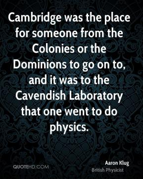Cambridge was the place for someone from the Colonies or the Dominions to go on to, and it was to the Cavendish Laboratory that one went to do physics.