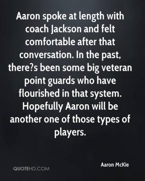 Aaron McKie - Aaron spoke at length with coach Jackson and felt comfortable after that conversation. In the past, there?s been some big veteran point guards who have flourished in that system. Hopefully Aaron will be another one of those types of players.