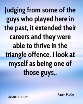 Aaron McKie - Judging from some of the guys who played here in the past, it extended their careers and they were able to thrive in the triangle offence. I look at myself as being one of those guys.