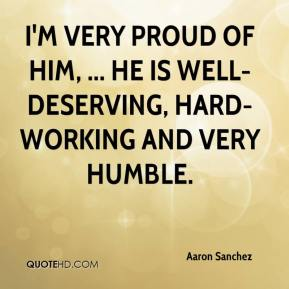 Aaron Sanchez - I'm very proud of him, ... He is well- deserving, hard-working and very humble.