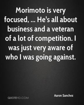 Aaron Sanchez - Morimoto is very focused, ... He's all about business and a veteran of a lot of competition. I was just very aware of who I was going against.