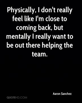 Aaron Sanchez - Physically, I don't really feel like I'm close to coming back, but mentally I really want to be out there helping the team.
