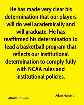Adam Herbert - He has made very clear his determination that our players will do well academically and will graduate. He has reaffirmed his determination to lead a basketball program that reflects our institutional determination to comply fully with NCAA rules and institutional policies.