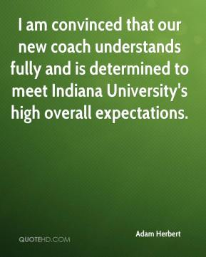 Adam Herbert - I am convinced that our new coach understands fully and is determined to meet Indiana University's high overall expectations.