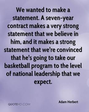 We wanted to make a statement. A seven-year contract makes a very strong statement that we believe in him, and it makes a strong statement that we're convinced that he's going to take our basketball program to the level of national leadership that we expect.