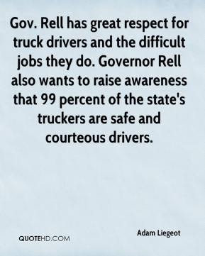 Adam Liegeot - Gov. Rell has great respect for truck drivers and the difficult jobs they do. Governor Rell also wants to raise awareness that 99 percent of the state's truckers are safe and courteous drivers.