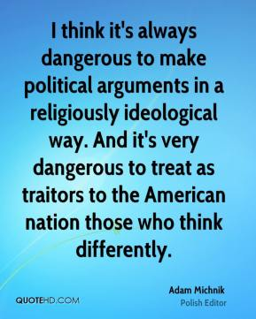 I think it's always dangerous to make political arguments in a religiously ideological way. And it's very dangerous to treat as traitors to the American nation those who think differently.