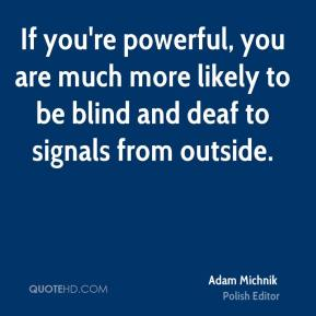 If you're powerful, you are much more likely to be blind and deaf to signals from outside.