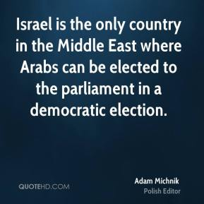 Israel is the only country in the Middle East where Arabs can be elected to the parliament in a democratic election.