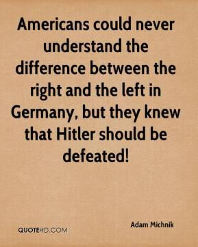 Adam Michnik - Americans could never understand the difference between the right and the left in Germany, but they knew that Hitler should be defeated!
