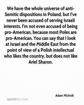 Adam Michnik - We have the whole universe of anti-Semitic dispositions in Poland, but I've never been accused of serving Israeli interests. I'm not even accused of being pro-American, because most Poles are pro-American. You can say that I look at Israel and the Middle East from the point of view of a Polish intellectual who likes the country, but does not like Ariel Sharon.