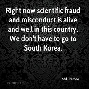 Right now scientific fraud and misconduct is alive and well in this country. We don't have to go to South Korea.
