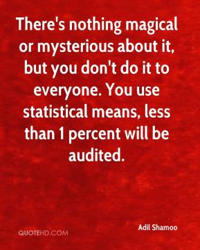 Adil Shamoo - There's nothing magical or mysterious about it, but you don't do it to everyone. You use statistical means, less than 1 percent will be audited.
