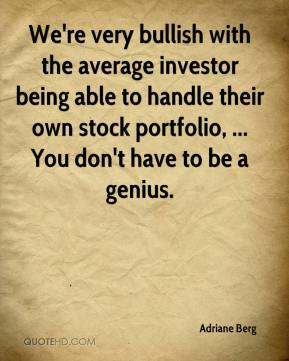 Adriane Berg - We're very bullish with the average investor being able to handle their own stock portfolio, ... You don't have to be a genius.