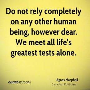 Agnes Macphail - Do not rely completely on any other human being, however dear. We meet all life's greatest tests alone.