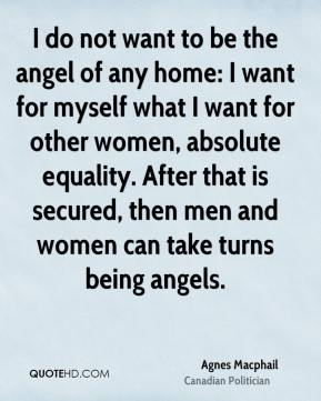I do not want to be the angel of any home: I want for myself what I want for other women, absolute equality. After that is secured, then men and women can take turns being angels.