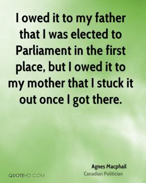 Agnes Macphail - I owed it to my father that I was elected to Parliament in the first place, but I owed it to my mother that I stuck it out once I got there.