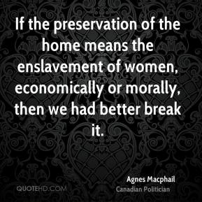 Agnes Macphail - If the preservation of the home means the enslavement of women, economically or morally, then we had better break it.