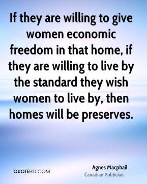 Agnes Macphail - If they are willing to give women economic freedom in that home, if they are willing to live by the standard they wish women to live by, then homes will be preserves.