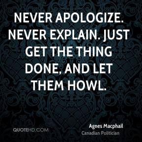 Never apologize. Never explain. Just get the thing done, and let them howl.