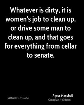 Agnes Macphail - Whatever is dirty, it is women's job to clean up, or drive some man to clean up, and that goes for everything from cellar to senate.