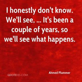 Ahmed Plummer - I honestly don't know. We'll see, ... It's been a couple of years, so we'll see what happens.