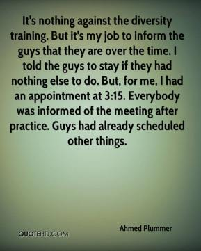 Ahmed Plummer - It's nothing against the diversity training. But it's my job to inform the guys that they are over the time. I told the guys to stay if they had nothing else to do. But, for me, I had an appointment at 3:15. Everybody was informed of the meeting after practice. Guys had already scheduled other things.