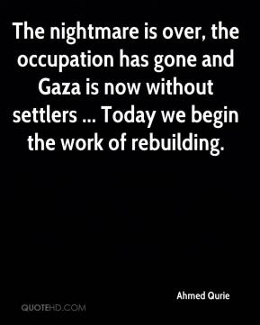 The nightmare is over, the occupation has gone and Gaza is now without settlers ... Today we begin the work of rebuilding.