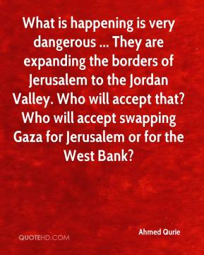 Ahmed Qurie - What is happening is very dangerous ... They are expanding the borders of Jerusalem to the Jordan Valley. Who will accept that? Who will accept swapping Gaza for Jerusalem or for the West Bank?