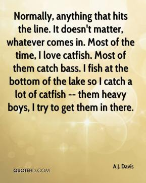 A.J. Davis - Normally, anything that hits the line. It doesn't matter, whatever comes in. Most of the time, I love catfish. Most of them catch bass. I fish at the bottom of the lake so I catch a lot of catfish -- them heavy boys, I try to get them in there.