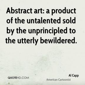 Al Capp - Abstract art: a product of the untalented sold by the unprincipled to the utterly bewildered.